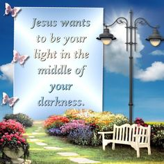 Jesus wants to be your light in the middle of your darkness.