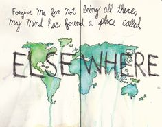 Forgive me for not being all there, My mind has found a place called EIsewhere! I  visit there often!