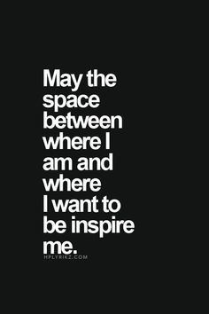 May the space between where I am and where I want to be inspire me.