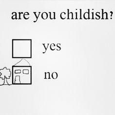 I  am not childish. You're just a big doo-doo head.