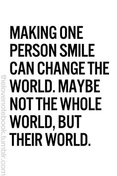 Making one person smile can change the world... maybe not the whole world, but their world.