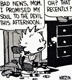 Calvin and Hobbes, DE's CLASSIC PICK of the day (9-4-14) - Bad news, Mom. I promised my soul to the devil this afternoon. ...Oh? That recently? Funny Cartoons, Comic Strips, Mary Winchester, Hobbs, Bad News, Ciel Phantomhive, Hobbes And Bacon, Calvin And Hobbes Comics, Humor