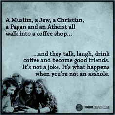 A Muslin, A Jew, A Christian, A Pagan And An Atheist... All Walk Into A Coffee Shop... They Laugh, Drink Coffee And Become Good Friends... It's Not A Joke... That's What Happens When You're Not An Asshole...