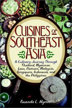 Cuisines of Southeast Asia: A Culinary Journey Through Thailand, Myanmar, Laos, Vietnam, Malaysia, Singapore, Indonesia, and the Philippines