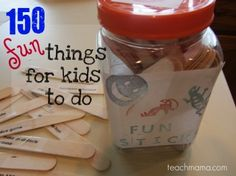 "Fun Sticks - 150 Fun things for kids to do -- I love how she stuck in ""clean the floor"" and ""pick up the toy room"". It would be fun to gather the kids and come up with this together."