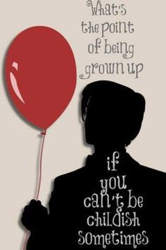 """The 11th Doctor's quote  """"What's the point of being grown up, if you can't be childish sometimes"""""""