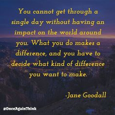 You Cannot Get Through A Single Day Without Having An Impact On The World Around You. What You Do Makes A Difference And You Have To Decide What Kind Of Difference You Want To Make. #JaneGoodall  #quote #success #happiness #quoteoftheday #motivated #inspiration #startups #entrepreneur #life #keepgoing #fff #l4l #love #like #image #life #quotes #saturday #saturdaymorning #instagood #instalike #motivate