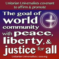 The 6th Principle of Unitarian Universalists is that they covenant to affirm and promote the goal of world community with peace, liberty, and justice for all.