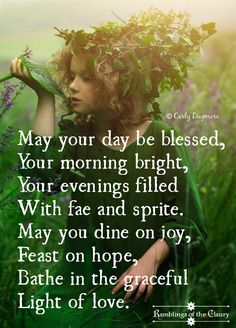 May your day be blessed, Your morning bright, Your evenings filled With fae and sprite. May you dine on joy, Feast on hope, Bathe in the graceful Light of love.