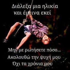 Ι Choose an age and stayed there Do not ask me  how i am ... I Follow my soul not my years Greek Quotes, Just Me, Woman Quotes, My World, Favorite Quotes, My Life, Let It Be, Sayings, Words