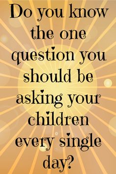 Do you know the one question you should be asking your children  every single day....