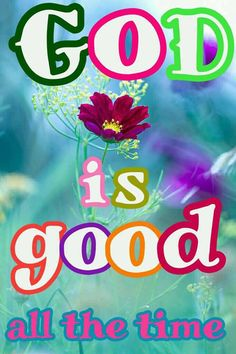 GOD IS GOOD ALL THE TIME !