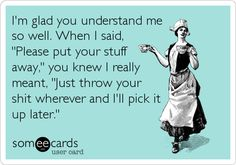 I'm glad you understand me so well. When I said, 'Please put your stuff away,' you knew I really meant, 'Just throw your shit wherever.
