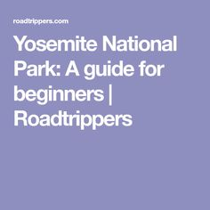 Yosemite National Park: A guide for beginners | Roadtrippers