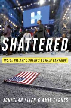 Shattered Inside Hillary Clinton's Doomed Campaign by Jonathan Allen and Amie Parnes