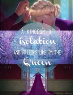 A kingdom of isolation and it looks like I'm the queen♡