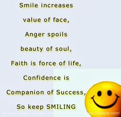 Smile increases value of face, Anger spoils beauty of soul, Faith is force of life, Confidence is Companion of Success, So keep SMILING  #Smile #smilelessons #smileadvice #smilequotes #quotesonsmile #smilequotesandsayings #increases #value #face #beauty #soul #faith #force #life #anger #spoils #confidence #companion #success #smiling #shareinspirequotes #share #inspire #quotes