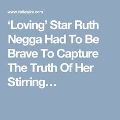 'Loving' Star Ruth Negga Had To Be Brave To Capture The Truth Of Her Stirring…