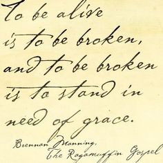 To be alive is to be broken, and to be broken is to stand in need of grace. Brennan Manning The Ragamuffin Gospel