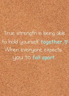 True strength is being able to hold yourself together when everyone expects you to fall apart.