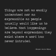 """Things are not as easily understood or expressible as people usually would like us to believe. Most happenings are beyond expression: they exist where a word has never intruded."" - Rainer Maria Rilke"