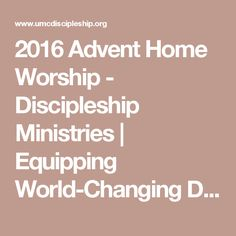 2016 Advent Home Worship - Discipleship Ministries | Equipping World-Changing Disciples
