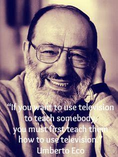 """""""Если вы хотите использовать телевизор, чтобы учить кого-то, вы должны сначала научить их, как использовать телевизор."""" Умберто Эко"""