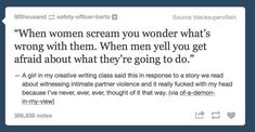 When this happens, that's my first thought. If a woman screams, I'm scared for her. If a man yells, I'm scared of him.