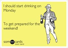 Free and Funny Drinks/Happy Hour Ecard: I should start drinking on Monday To get prepared for the weekend! Create and send your own custom Drinks/Happy Hour ecard. Bar Quotes, Wine Quotes, Monday Humor, Monday Quotes, Funny Puns, Funny Quotes, Funny Stuff, Hilarious, Drunk Memes