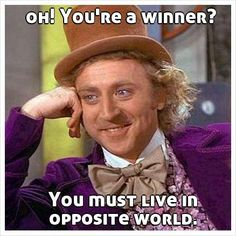 oh! Youre a winner?           You must live in opposite world.