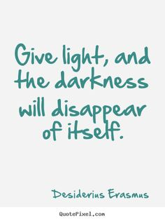Desiderius Erasmus Quotes - Give light, and the darkness will disappear of itself.