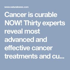 Cancer is curable NOW! Thirty experts reveal most advanced and effective cancer treatments and cures available today - NaturalNews.com