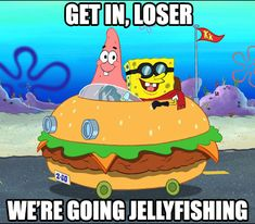 Get in loser, we're going jellyfishing! #spongebob