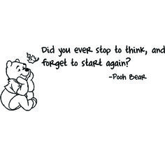 Did you ever stop to think, and forgot to start again?  ~Pooh Bear
