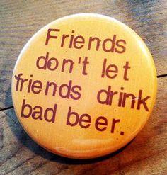 Friends don't let friends drink bad beer #Beerlovesyou