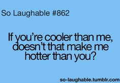 If you're cooler than me, doesn't that make me hotter than you?