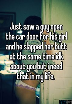 Just saw a guy open the car door for his girl and he slapped her butt at the same time idk about you but i need that in my life.