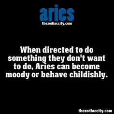 When directed to do something they don't want to do, Aries can become moody or behave childishly.