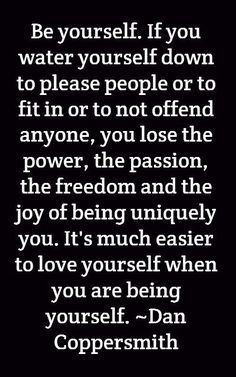 If you water yourself down to, please or to fit in or not to offend anyone, you lose the power, the passion, the freedom and the joy of being uniquely you.
