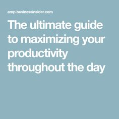 The ultimate guide to maximizing your productivity throughout the day