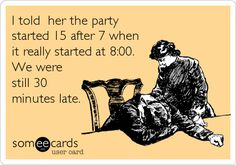 I told her the party started 15 after 7 when it really started at 8:00. We were still 30 minutes late.