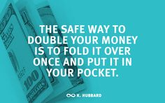 """""""The safe way to double your money is to fold it over once and put it in your pocket."""" – Kin Hubbard"""