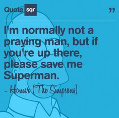 I'm normally not a praying man, but if you're up there, please save me Superman. - Homer (The Simpsons) #quotesqr #quotes #funnyquotes