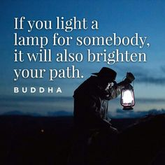 """If you light a lamp for somebody, it will also brighten your path.""   ―Buddha"