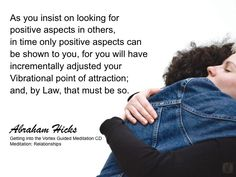 As you insist on looking for positive aspects in others, in time only positive aspects can be shown to you, for you will have incrementally adjusted your vibrational point of attraction and, by law, that must be so. #Abraham Hicks #Relationships #Positive