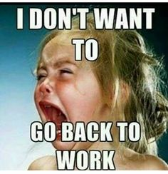 """21 Back to Work Memes - """"I don't want to go back to work."""" work 21 Funny Back to Work Memes Make That First Day Back Less Dreadful"""