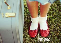 Ruby red slippers.  There is no place like home and we all know that it is where the heart is!