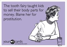 The tooth fairy - The root of prostitution.   Too funny. How very topical for today!