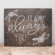 """It was always you."" Our wood signs are a lovely piece of art you can use as photo props, decor during your wedding or event, and as decoration for your home. Each piece is made to order and handmade"