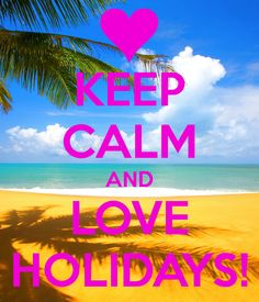 KEEP CALM AND LOVE HOLIDAYS! That's our motto anyway! :)